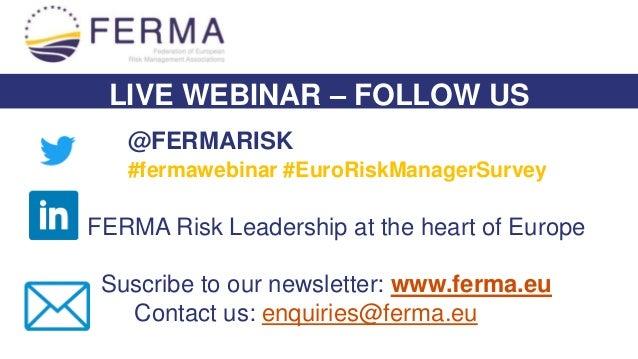 LIVE WEBINAR – FOLLOW US @FERMARISK #fermawebinar #EuroRiskManagerSurvey FERMA Risk Leadership at the heart of Europe Susc...