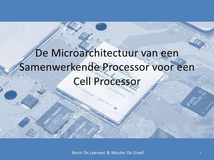 De Microarchitectuur van een Samenwerkende Processor voor een Cell Processor <br />1<br />Kevin De Leeneer & Wouter De Gra...