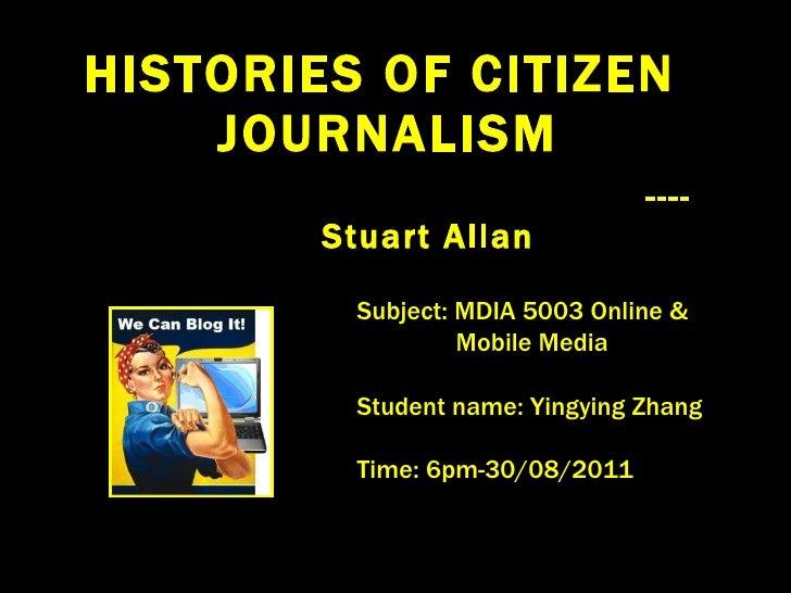 HISTORIES OF CITIZEN  JOURNALISM ---- Stuart Allan Subject: MDIA 5003 Online &  Mobile Media Student name: Yingying Zhang ...