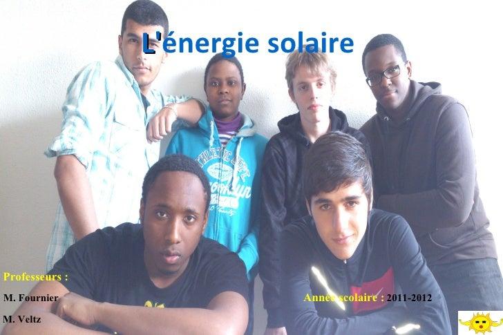 Lénergie solaire                LProfesseurs :M. Fournier                 Année scolaire : 2011-2012M. Veltz