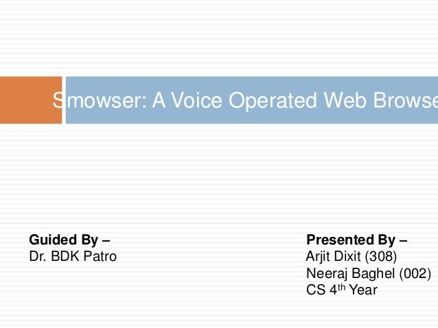 Guided By – Dr. BDK Patro Smowser: A Voice Operated Web Browse Presented By – Arjit Dixit (308) Neeraj Baghel (002) CS 4th...