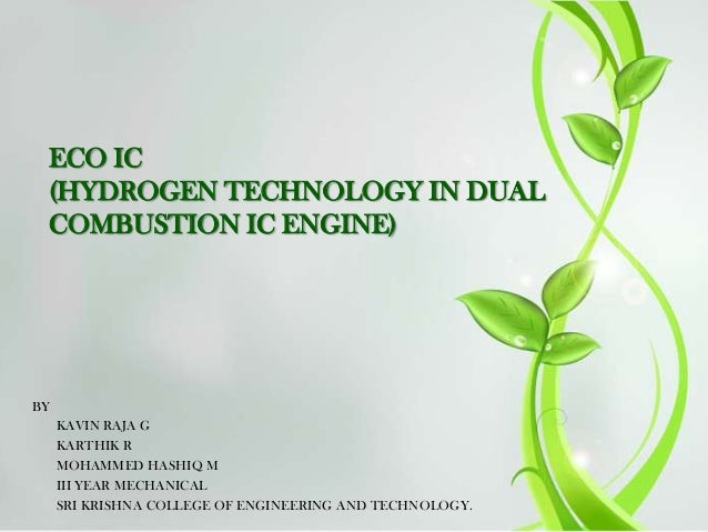 ECO IC (HYDROGEN TECHNOLOGY IN DUAL COMBUSTION IC ENGINE)  BY KAVIN RAJA G KARTHIK R MOHAMMED HASHIQ M III YEAR MECHANICAL...