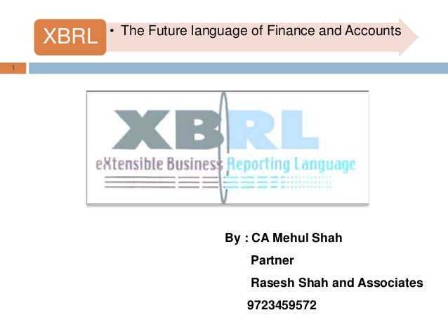 • The Future language of Finance and Accounts    XBRL1                            By : CA Mehul Shah                      ...