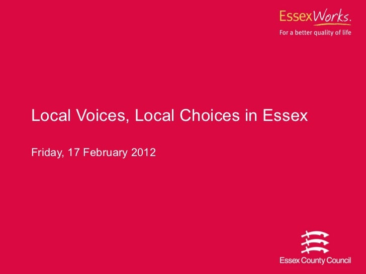 Friday, 17 February 2012 Local Voices, Local Choices in Essex