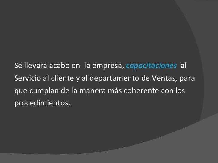 <ul><li>Se llevara acabo en  la empresa,  capacitaciones  al </li></ul><ul><li>Servicio al cliente y al departamento de Ve...