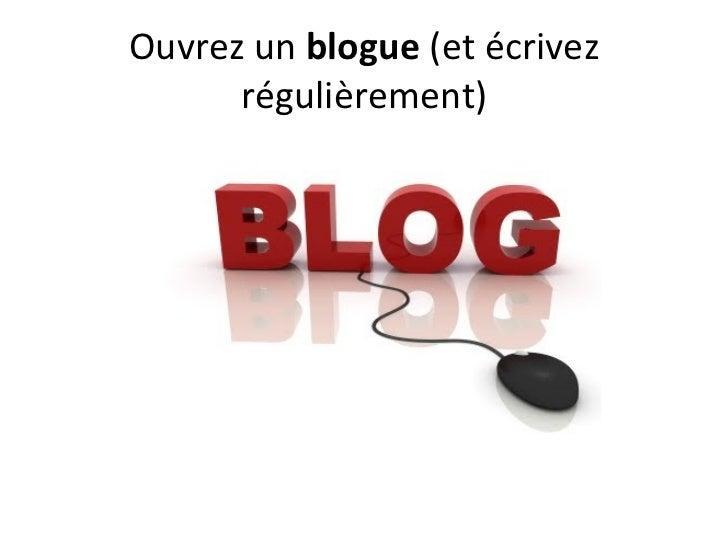 Ouvrez un blogue(et écrivez      régulièrement)