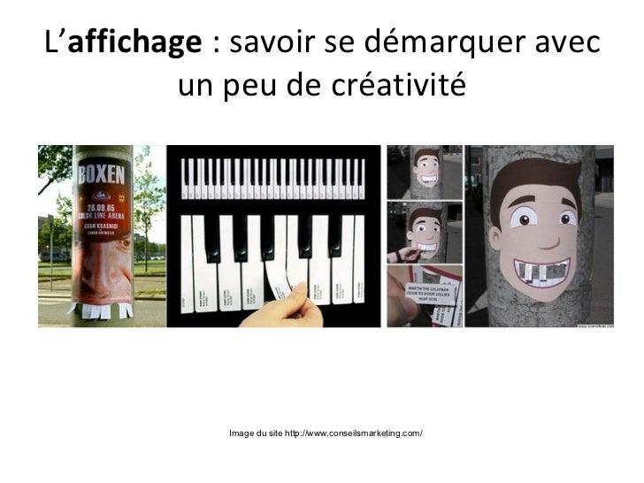 L'affichage : savoir se démarquer avec         un peu de créativité            Image du site http://www.conseilsmarketing....