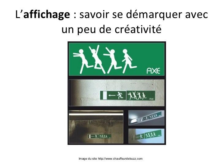 L'affichage : savoir se démarquer avec         un peu de créativité            Image du site http://www.chauffeurdebuzz.com