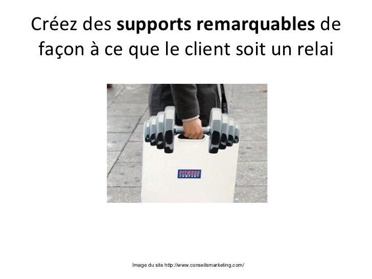 Créez des supportsremarquablesde façon à ce que le client soit un relai            Image du site http://www.conseilsmark...