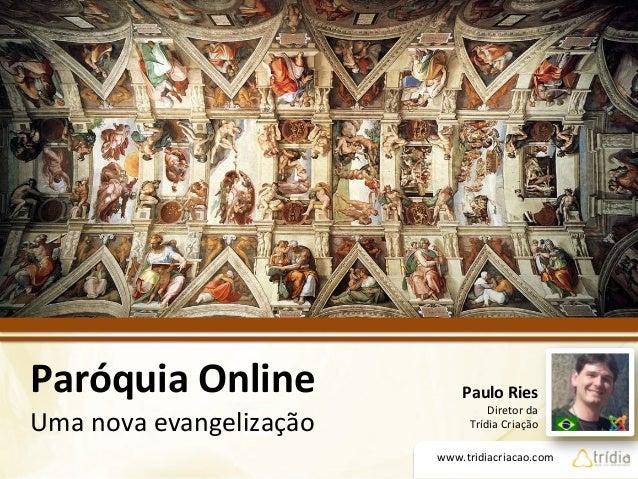 www.tridiacriacao.com   Paróquia  Online   Uma  nova  evangelização     Paulo  Ries   Diretor  da  ...