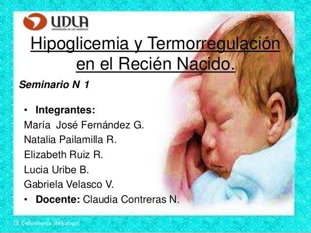 Hipoglicemia y Termorregulación en el Recién Nacido. Seminario N 1 • Integrantes: María José Fernández G. Natalia Pailamil...