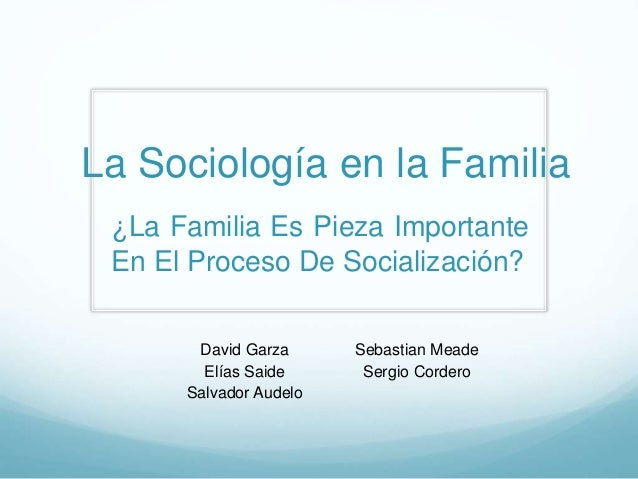La Sociología en la Familia David Garza Elías Saide Salvador Audelo Sebastian Meade Sergio Cordero ¿La Familia Es Pieza Im...