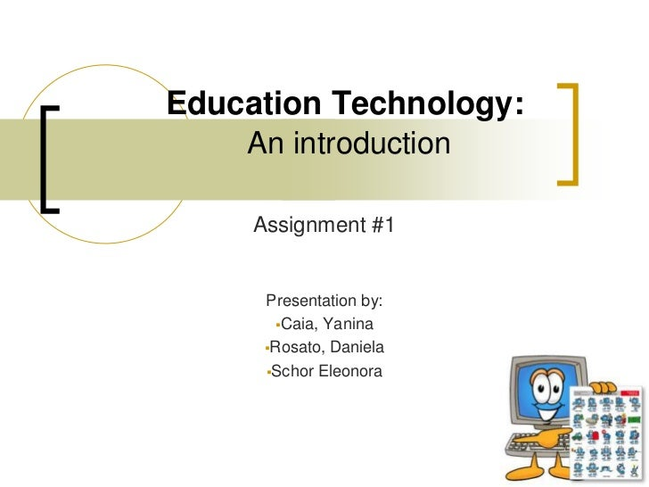 Education Technology:An introduction<br />Assignment #1<br />Presentation by:<br /><ul><li>Caia, Yanina