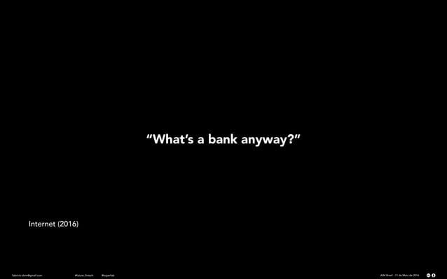 """fabricio.dore@gmail.com AIM Brasil - 11 de Maio de 2016#future_fintech @superfab """"What's a bank anyway?"""" Internet (2016)"""
