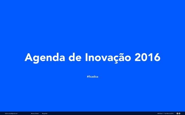 Agenda de Inovação 2016 #ficadica fabricio.dore@gmail.com AIM Brasil - 11 de Maio de 2016#future_fintech @superfab