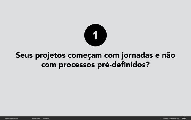 Seus projetos começam com jornadas e não com processos pré-definidos? fabricio.dore@gmail.com AIM Brasil - 11 de Maio de 20...
