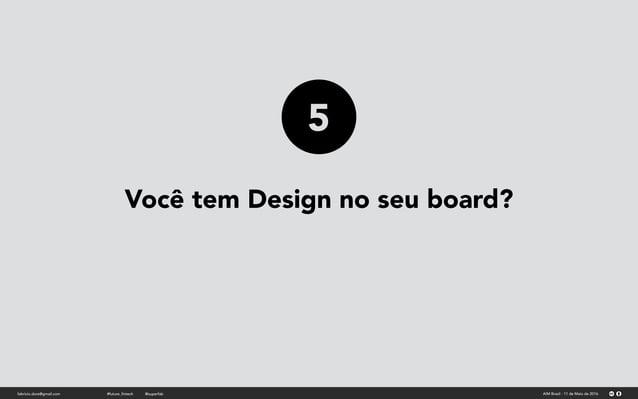 Você tem Design no seu board? fabricio.dore@gmail.com AIM Brasil - 11 de Maio de 2016#future_fintech @superfab 5