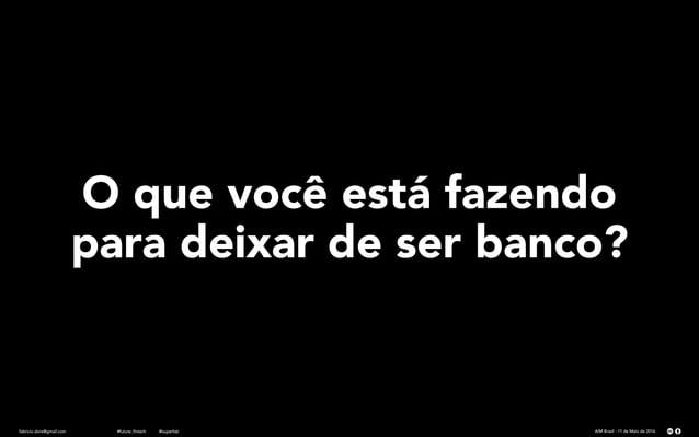 fabricio.dore@gmail.com AIM Brasil - 11 de Maio de 2016#future_fintech @superfab O que você está fazendo para deixar de se...