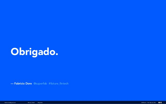 Obrigado. — Fabricio Dore @superfab #future_fintech fabricio.dore@gmail.com AIM Brasil - 11 de Maio de 2016#future_fintech ...