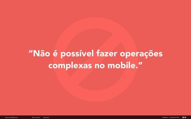 """""""Não é possível fazer operações complexas no mobile."""" fabricio.dore@gmail.com AIM Brasil - 11 de Maio de 2016#future_finte..."""