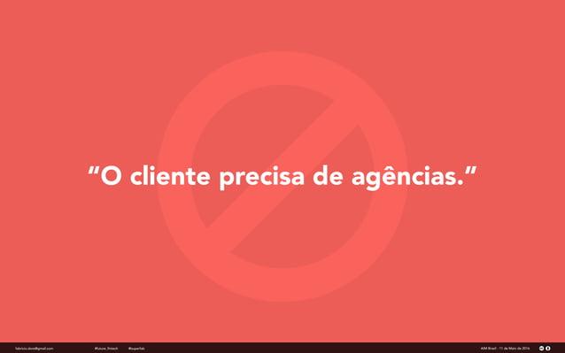"""""""O cliente precisa de agências."""" fabricio.dore@gmail.com AIM Brasil - 11 de Maio de 2016#future_fintech @superfab"""