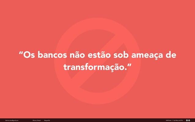 """""""Os bancos não estão sob ameaça de transformação."""" fabricio.dore@gmail.com AIM Brasil - 11 de Maio de 2016#future_fintech ..."""