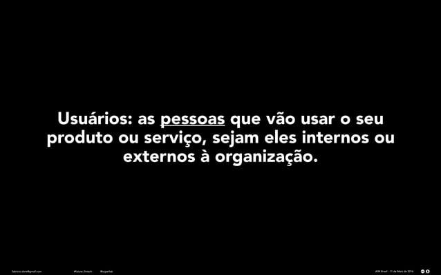 fabricio.dore@gmail.com AIM Brasil - 11 de Maio de 2016#future_fintech @superfab Usuários: as pessoas que vão usar o seu p...
