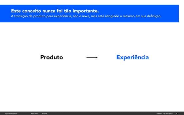 fabricio.dore@gmail.com AIM Brasil - 11 de Maio de 2016#future_fintech @superfab Produto Experiência Este conceito nunca f...