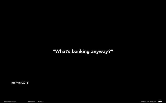 "fabricio.dore@gmail.com AIM Brasil - 11 de Maio de 2016#future_fintech @superfab ""What's banking anyway?"" Internet (2016)"