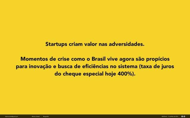 fabricio.dore@gmail.com AIM Brasil - 11 de Maio de 2016#future_fintech @superfab Startups criam valor nas adversidades. Mo...