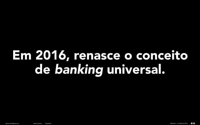 fabricio.dore@gmail.com AIM Brasil - 11 de Maio de 2016#future_fintech @superfab Em 2016, renasce o conceito de banking un...