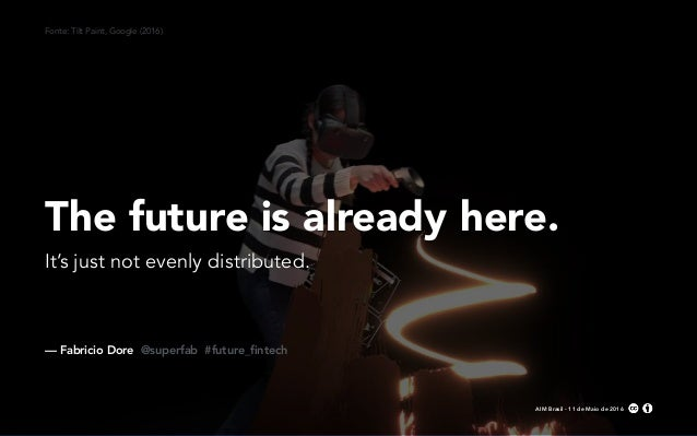 — Fabricio Dore @superfab #future_fintech AIM Brasil - 11 de Maio de 2016 The future is already here. It's just not evenly ...