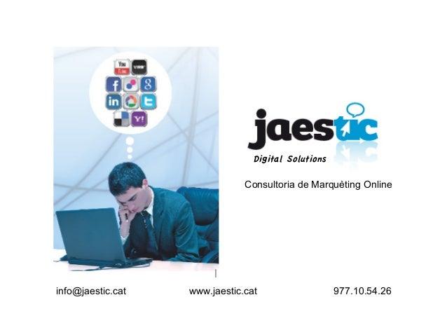 info@jaestic.cat www.jaestic.cat 977.10.54.26 Consultoria de Marquèting Online Digital Solutions