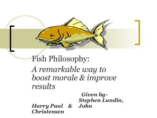 Fish Philosophy: A remarkable way to boost morale & improve results Given by- Stephen Lundin, Harry Paul & John Christensen
