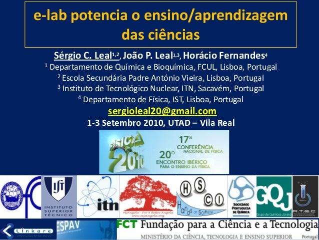 e-lab potencia o ensino/aprendizagem das ciências Sérgio C. Leal1,2, João P. Leal1,3, Horácio Fernandes4 1 Departamento de...