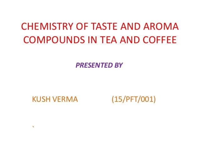 CHEMISTRY OF TASTE AND AROMA COMPOUNDS IN TEA AND COFFEE KUSH VERMA (15/PFT/001) ` PRESENTED BY