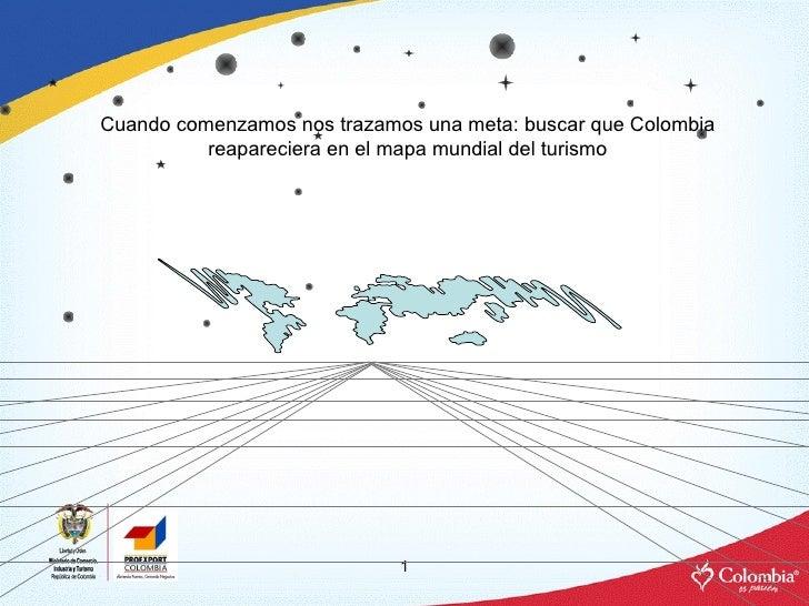 Cuando comenzamos nos trazamos una meta: buscar que Colombia reapareciera en el mapa mundial del turismo