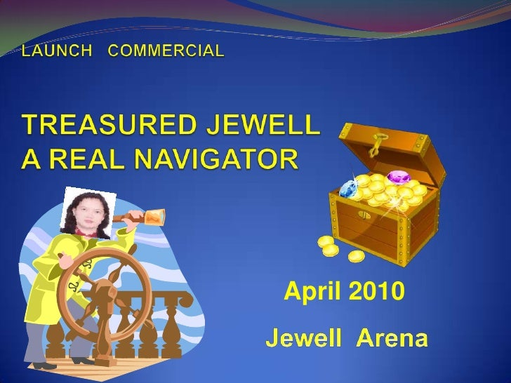 LAUNCH   COMMERCIALTREASURED JEWELL A REAL NAVIGATOR <br />April 2010<br />Jewell  Arena<br />