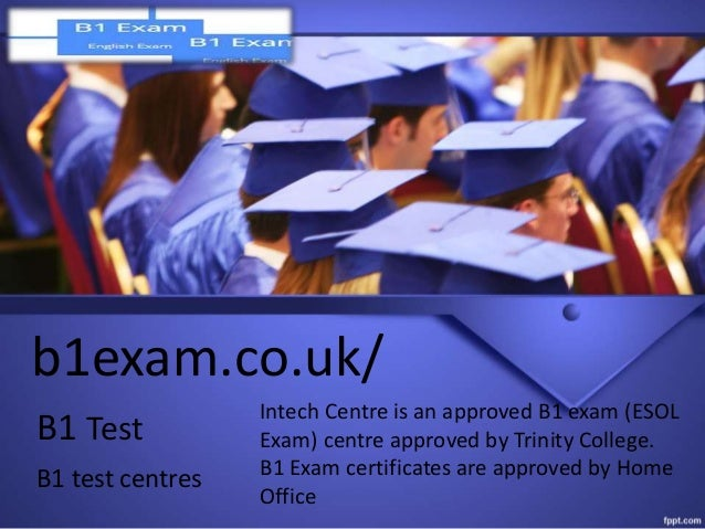 b1exam.co.uk/ B1 Test B1 test centres Intech Centre is an approved B1 exam (ESOL Exam) centre approved by Trinity College....
