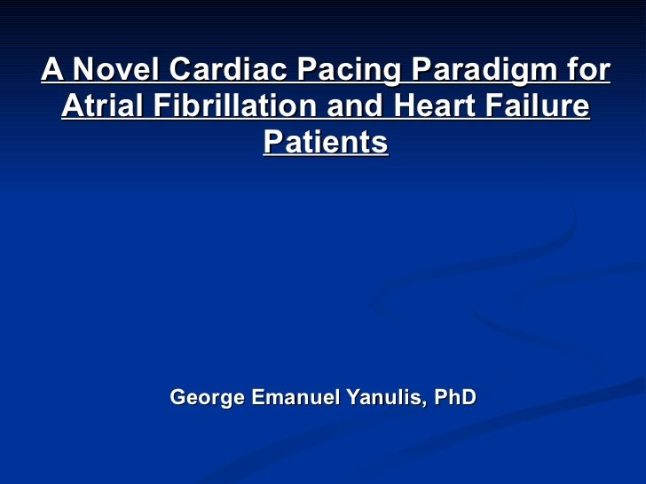 A Novel Cardiac Pacing Paradigm for Atrial Fibrillation and Heart Failure Patients George Emanuel Yanulis, PhD