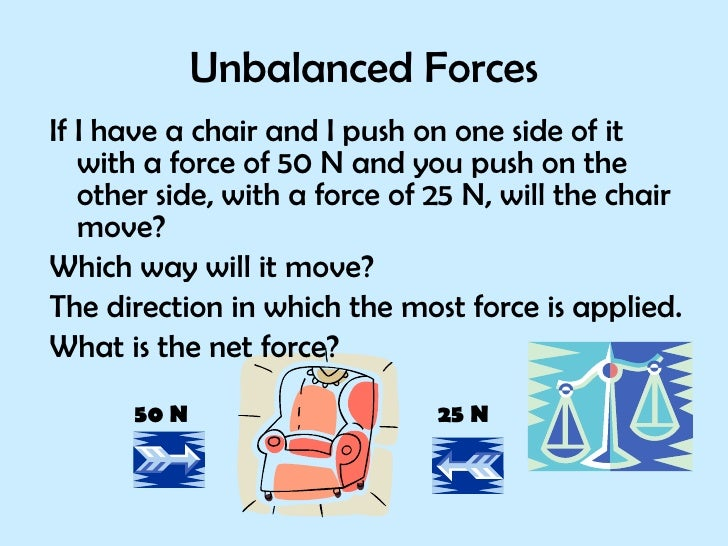 Unbalanced Forces <ul><li>If I have a chair and I push on one side of it with a force of 50 N and you push on the other si...
