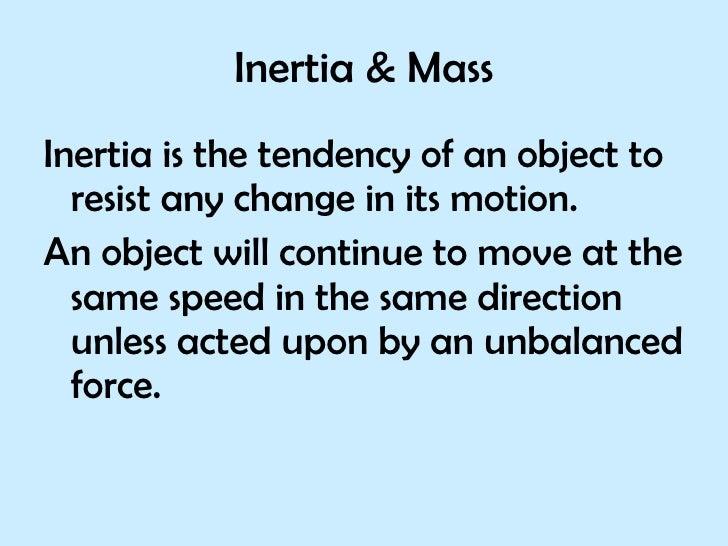 <ul><li>Inertia is the tendency of an object to resist any change in its motion. </li></ul><ul><li>An object will continue...