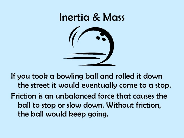 Inertia & Mass <ul><li>If you took a bowling ball and rolled it down the street it would eventually come to a stop. </li><...