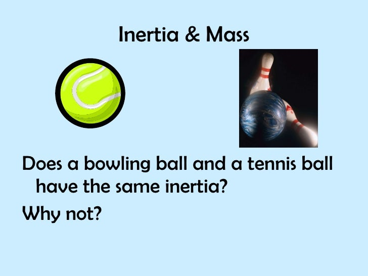 Inertia & Mass <ul><li>Does a bowling ball and a tennis ball have the same inertia? </li></ul><ul><li>Why not? </li></ul>