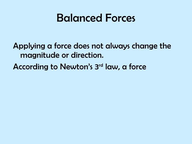 Balanced Forces <ul><li>Applying a force does not always change the magnitude or direction. </li></ul><ul><li>According to...