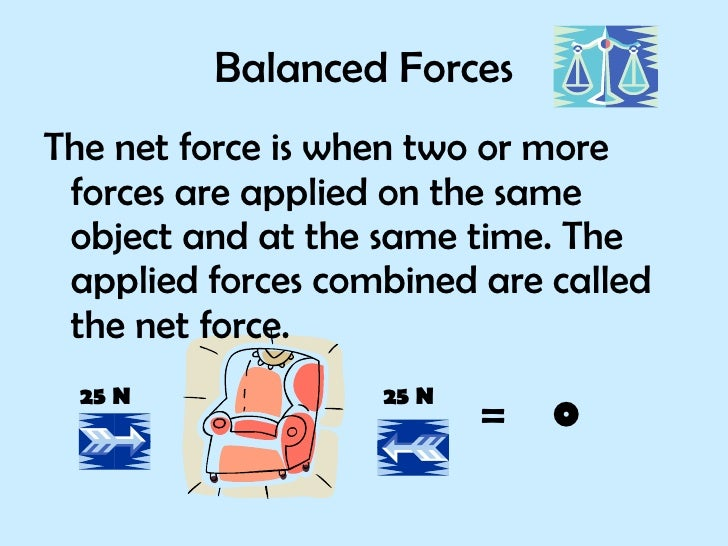 Balanced Forces <ul><li>The net force is when two or more forces are applied on the same object and at the same time. The ...