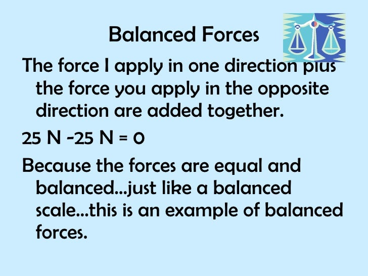 Balanced Forces <ul><li>The force I apply in one direction plus the force you apply in the opposite direction are added to...