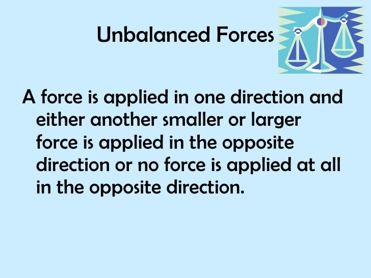 Unbalanced Forces <ul><li>A force is applied in one direction and either another smaller or larger force is applied in the...