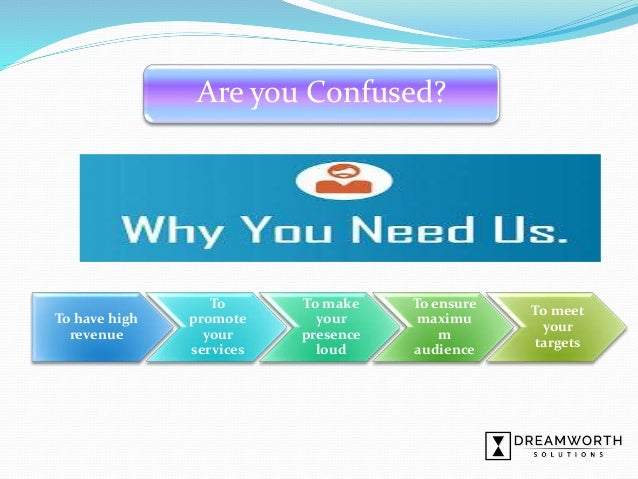 Are you Confused? To have high revenue To promote your services To make your presence loud To ensure maximu m audience To ...