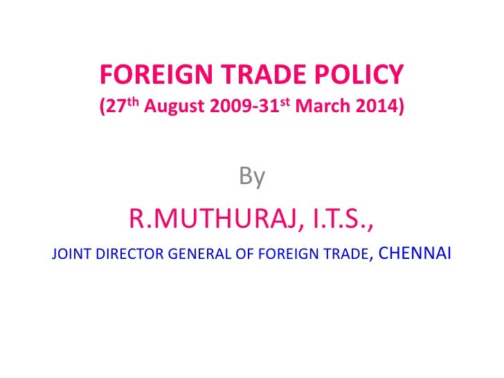 FOREIGN TRADE POLICY     (27th August 2009-31st March 2014)                      By         R.MUTHURAJ, I.T.S.,JOINT DIREC...